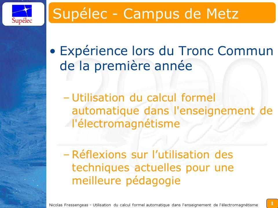 1 Nicolas Fressengeas - Utilisation du calcul formel automatique dans l'enseignement de l'électromagnétisme Supélec - Campus de Metz Expérience lors d
