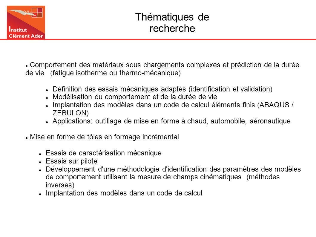 Comportement en fatigue des aciers à outils pour mise en forme à chaud Etude du comportement et la durée de vie Déplacement transverse [mm] 0-0.6-0.20.20.4-0.4-0.8 10 -2 + exp sim Contrainte imposée[MPa] 400 300 200 100 0 -100 -200 -300 -400 X38CrMoV5 0 Contrainte max [Mpa] + exp sim 123456897 Déformation plastique cumulée [mm/mm] 1400 800 1300 1200 1100 700 900 1000 600 -0.8-0.6-0.4-0.200.20.40.60.81 Déformation [%] Contrainte [MPa] 800 600 400 200 0 -200 -400 -600 -800 10 -2 s -1 10 -4 s -1 10 -3 s -1 X38CrMoV5 T=600°C Validation à partir de champs hétérogènes ou d essais thermo- mécaniques Identification à partir d essais standards