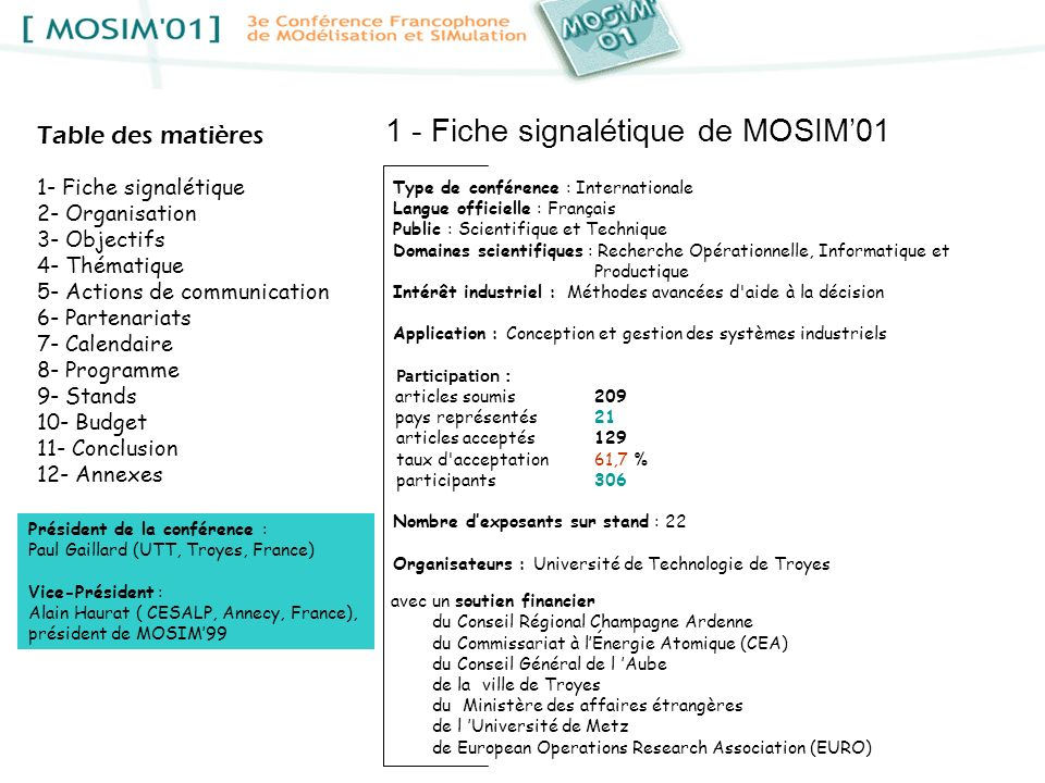2 - Organisation Adresse : Université de Technologie de Troyes, Secrétariat de la conférence MOSIM01, bureau G011, Département GSI 12, rue Marie Curie - BP 2060 - 10010 Troyes tel : 03 25 71 56 29 fax : 03 25 71 56 49 cedex France mél : mosim01@utt.fr site : http://www.utt.fr/mosim01 Organisée par le Laboratoire dOptimisation des Systèmes Industriels (LOSI), le Laboratoire de Modélisation et de Sûreté des Systèmes (LM2S), le Département Génie des Systèmes Industriels (GSI) de lUniversité de Technologie de Troyes (UTT) Comité dorganisation Président :Alexandre Dolgui (LOSI, UTT) Vice-présidents :Eric Châtelet (LM2S, UTT) Philippe Lacomme (LOSI, UTT) Membres :Kondo Adjallah (LOSI, UTT) Patrick Lallement (LM2S, UTT) Christian Prins (LOSI, UTT) Guy Alain Amoussou (Humboldt State University, Californie) Nasser Mebarki (IRCCyN, IUT de Nantes) Christian Thirion (IUT de Troyes, URCA) Marie Aleth Dumont (Responsable service Colloques, UTT) Jocelyne Morel (UTT) Stéphanie Weibel (secrétariat, UTT) Le comité dorganisation sest composé principalement denseignants chercheurs de lUniversité de Technologie de Troyes (2 laboratoires étaient directement concernés) mais aussi de lIUT de Troyes (URCA), de l Institut de Recherche en Communication et Cybernétique de Nantes (IRCCyN) et de lUniversité de Californie (États-Unis)