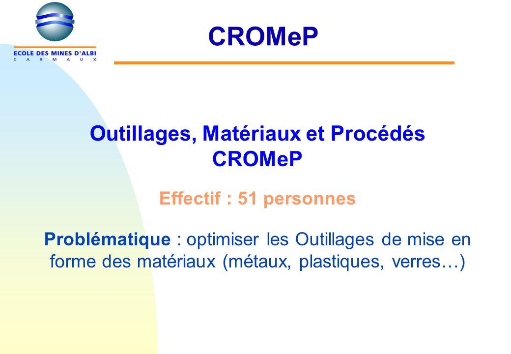 CROMeP Outillages, Matériaux et Procédés CROMeP Effectif : 51 personnes Problématique : optimiser les Outillages de mise en forme des matériaux (métaux, plastiques, verres…)
