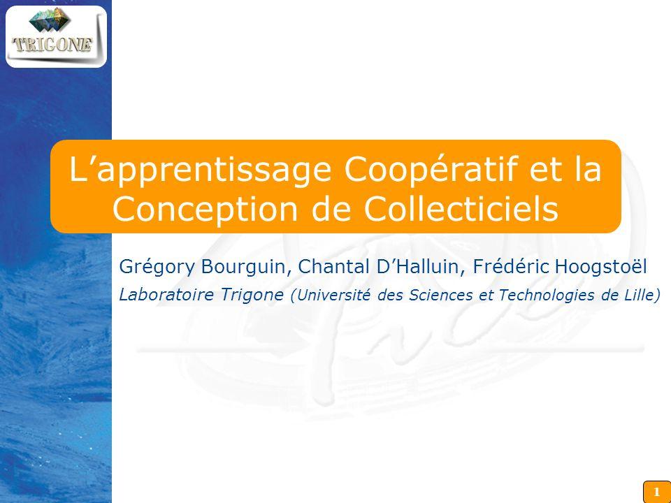 1 Lapprentissage Coopératif et la Conception de Collecticiels Grégory Bourguin, Chantal DHalluin, Frédéric Hoogstoël Laboratoire Trigone (Université d