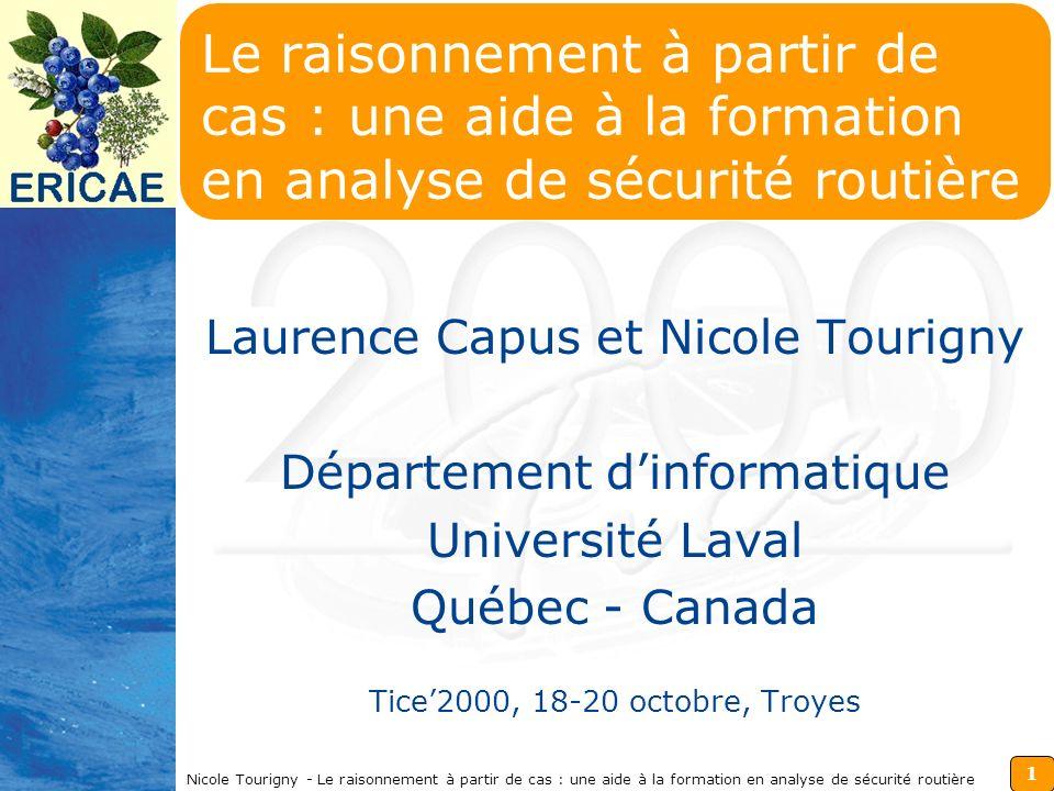1 Nicole Tourigny - Le raisonnement à partir de cas : une aide à la formation en analyse de sécurité routière Le raisonnement à partir de cas : une aide à la formation en analyse de sécurité routière Laurence Capus et Nicole Tourigny Département dinformatique Université Laval Québec - Canada Tice2000, 18-20 octobre, Troyes