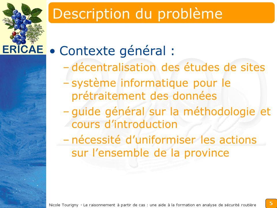 16 Nicole Tourigny - Le raisonnement à partir de cas : une aide à la formation en analyse de sécurité routière Améliorations Augmenter la flexibilité de la comparaison des cas Ajouter le suivi des actions Compléter les explications Permettre des auto-explications Vérifier les connaissances acquises