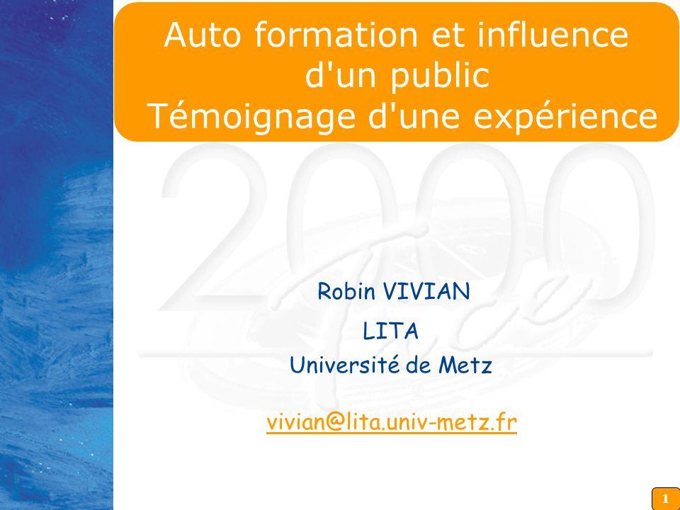 1 Robin VIVIAN LITA Université de Metz vivian@lita.univ-metz.fr Auto formation et influence d un public Témoignage d une expérience