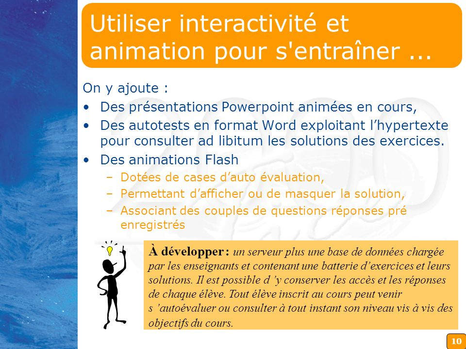 10 On y ajoute : Des présentations Powerpoint animées en cours, Des autotests en format Word exploitant lhypertexte pour consulter ad libitum les solutions des exercices.
