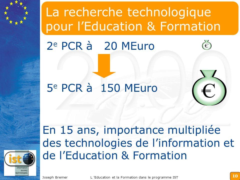 10 Joseph BremerL Education et la Formation dans le programme IST La recherche technologique pour lEducation & Formation 2 e PCR à 20 MEuro En 15 ans, importance multipliée des technologies de linformation et de lEducation & Formation 5 e PCR à 150 MEuro
