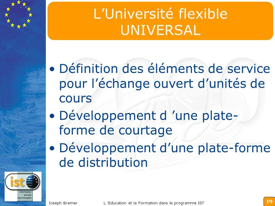 19 Joseph BremerL Education et la Formation dans le programme IST LUniversité flexible UNIVERSAL Définition des éléments de service pour léchange ouvert dunités de cours Développement d une plate- forme de courtage Développement dune plate-forme de distribution