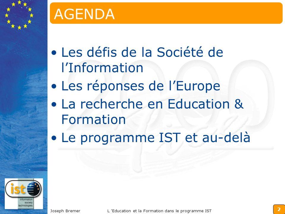 2 Joseph BremerL Education et la Formation dans le programme IST AGENDA Les défis de la Société de lInformation Les réponses de lEurope La recherche en Education & Formation Le programme IST et au-delà