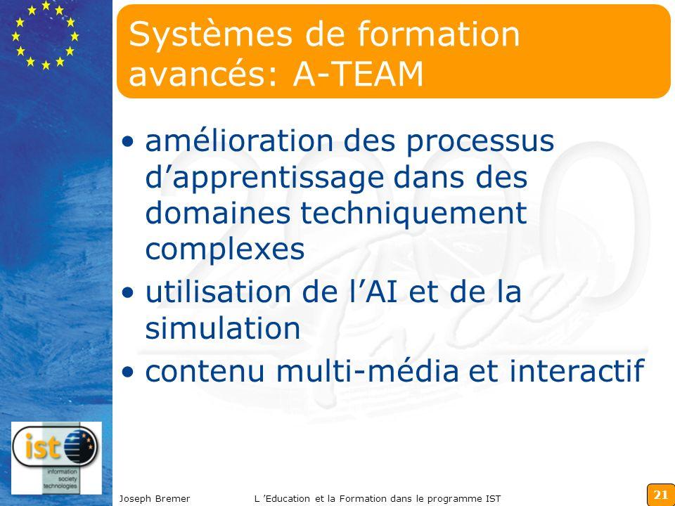 21 Joseph BremerL Education et la Formation dans le programme IST Systèmes de formation avancés: A-TEAM amélioration des processus dapprentissage dans des domaines techniquement complexes utilisation de lAI et de la simulation contenu multi-média et interactif