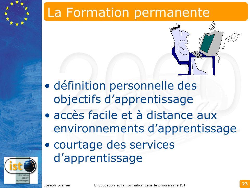 23 Joseph BremerL Education et la Formation dans le programme IST La Formation permanente définition personnelle des objectifs dapprentissage accès facile et à distance aux environnements dapprentissage courtage des services dapprentissage