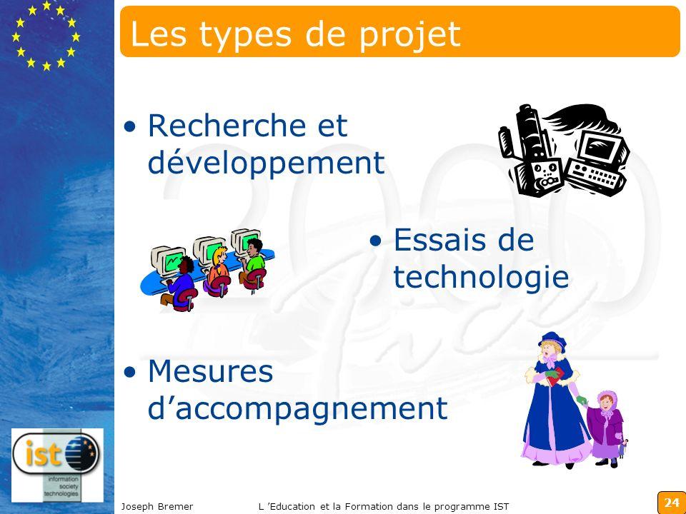24 Joseph BremerL Education et la Formation dans le programme IST Les types de projet Recherche et développement Essais de technologie Mesures daccomp