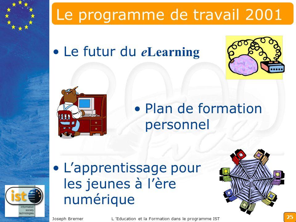 25 Joseph BremerL Education et la Formation dans le programme IST Le programme de travail 2001 Le futur du eLearning Plan de formation personnel Lapprentissage pour les jeunes à lère numérique