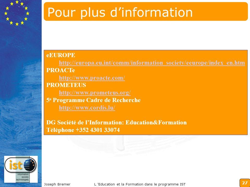 27 Joseph BremerL Education et la Formation dans le programme IST Pour plus dinformation eEUROPE http://europa.eu.int/comm/information_society/eeurope/index_en.htm PROACTe http://www.proacte.com/ PROMETEUS http://www.prometeus.org/ 5 e Programme Cadre de Recherche http://www.cordis.lu/ DG Société de lInformation: Education&Formation Téléphone +352 4301 33074