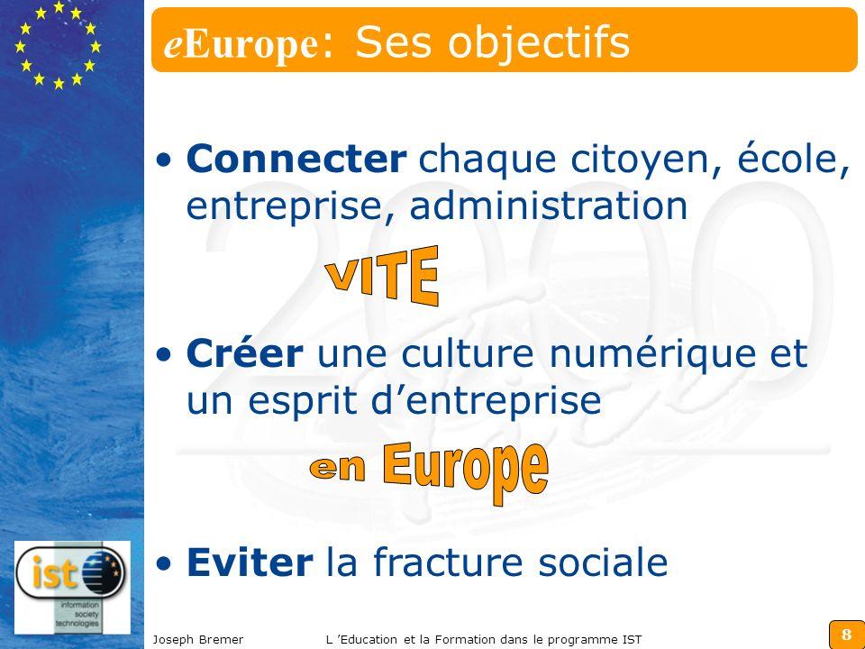 8 Joseph BremerL Education et la Formation dans le programme IST eEurope : Ses objectifs Connecter chaque citoyen, école, entreprise, administration Créer une culture numérique et un esprit dentreprise Eviter la fracture sociale