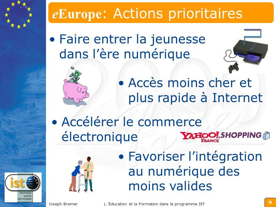 9 Joseph BremerL Education et la Formation dans le programme IST eEurope : Actions prioritaires Faire entrer la jeunesse dans lère numérique Accès moins cher et plus rapide à Internet Accélérer le commerce électronique Favoriser lintégration au numérique des moins valides