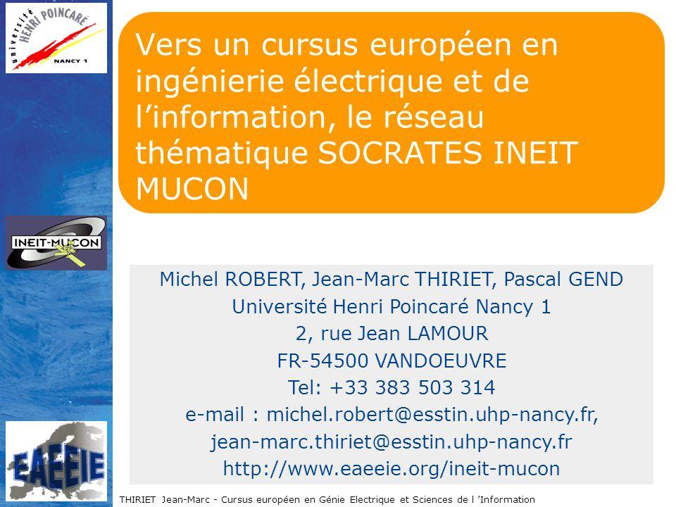 THIRIET Jean-Marc - Cursus européen en Génie Electrique et Sciences de l Information Vers un cursus européen en ingénierie électrique et de linformation, le réseau thématique SOCRATES INEIT MUCON Michel ROBERT, Jean-Marc THIRIET, Pascal GEND Université Henri Poincaré Nancy 1 2, rue Jean LAMOUR FR-54500 VANDOEUVRE Tel: +33 383 503 314 e-mail : michel.robert@esstin.uhp-nancy.fr, jean-marc.thiriet@esstin.uhp-nancy.fr http://www.eaeeie.org/ineit-mucon