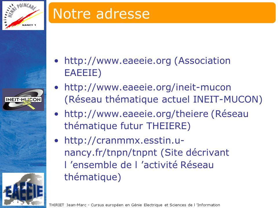 THIRIET Jean-Marc - Cursus européen en Génie Electrique et Sciences de l Information Notre adresse http://www.eaeeie.org (Association EAEEIE) http://www.eaeeie.org/ineit-mucon (Réseau thématique actuel INEIT-MUCON) http://www.eaeeie.org/theiere (Réseau thématique futur THEIERE) http://cranmmx.esstin.u- nancy.fr/tnpn/tnpnt (Site décrivant l ensemble de l activité Réseau thématique)