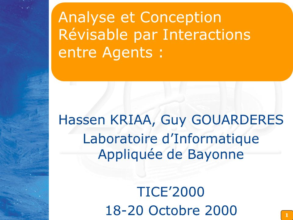 1 Analyse et Conception Révisable par Interactions entre Agents : Hassen KRIAA, Guy GOUARDERES Laboratoire dInformatique Appliquée de Bayonne TICE2000 18-20 Octobre 2000