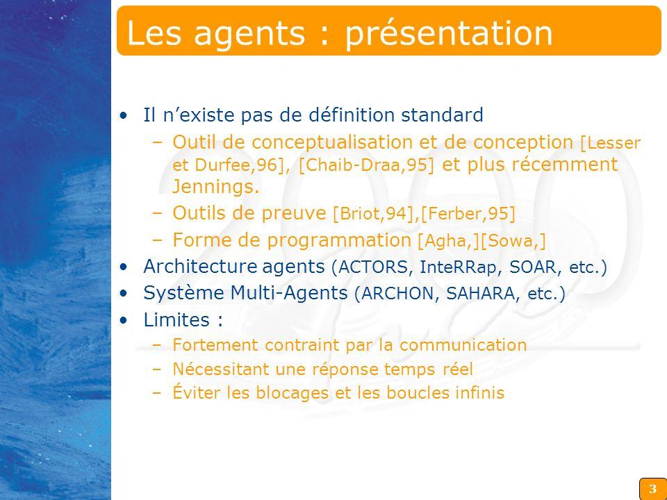 3 Les agents : présentation Il nexiste pas de définition standard –Outil de conceptualisation et de conception [Lesser et Durfee,96], [Chaib-Draa,95]