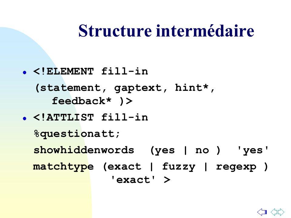 Structure intermédaire l <!ELEMENT fill-in (statement, gaptext, hint*, feedback* )> l <!ATTLIST fill-in %questionatt; showhiddenwords (yes | no ) 'yes