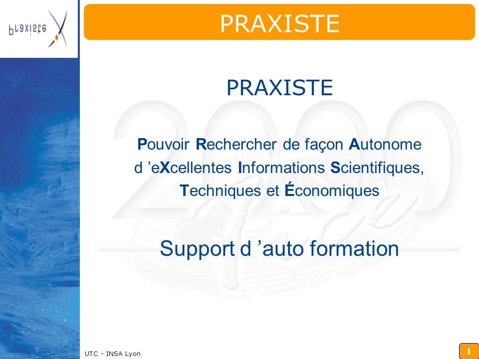 1 Insérz ici votre logo UTC - INSA Lyon PRAXISTE Pouvoir Rechercher de façon Autonome d eXcellentes Informations Scientifiques, Techniques et Économiques Support d auto formation