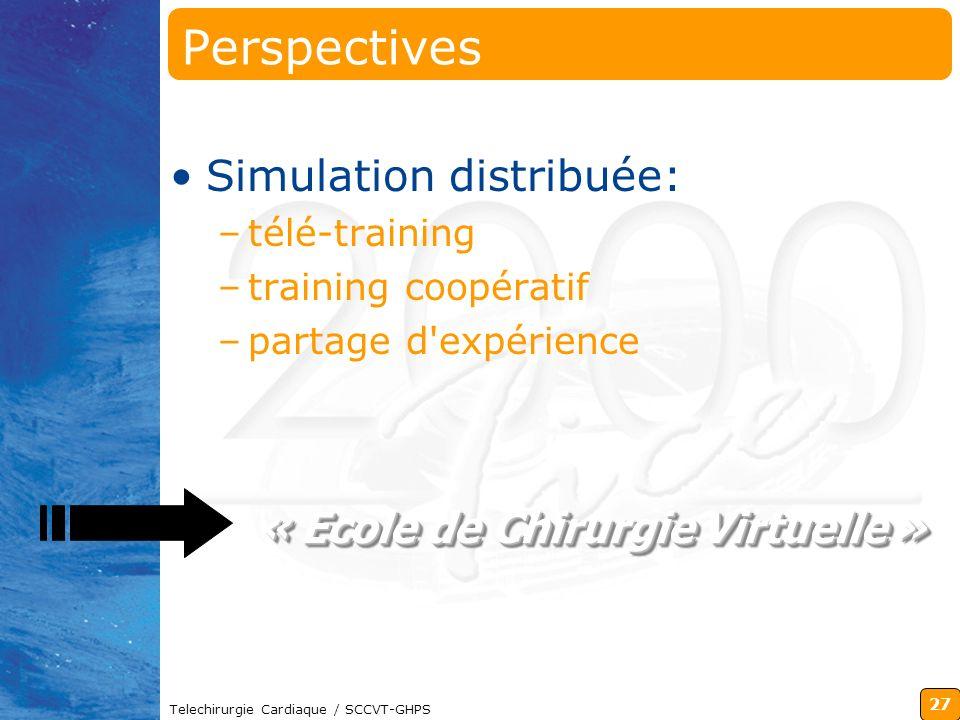 27 Telechirurgie Cardiaque / SCCVT-GHPS « Ecole de Chirurgie Virtuelle » « Ecole de Chirurgie Virtuelle » Perspectives Simulation distribuée: –télé-tr