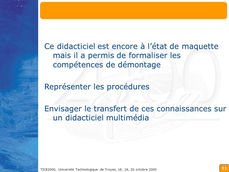 11 TICE2000, Université Technologique de Troyes, 18, 19, 20 octobre 2000 Ce didacticiel est encore à létat de maquette mais il a permis de formaliser les compétences de démontage Représenter les procédures Envisager le transfert de ces connaissances sur un didacticiel multimédia Conclusion