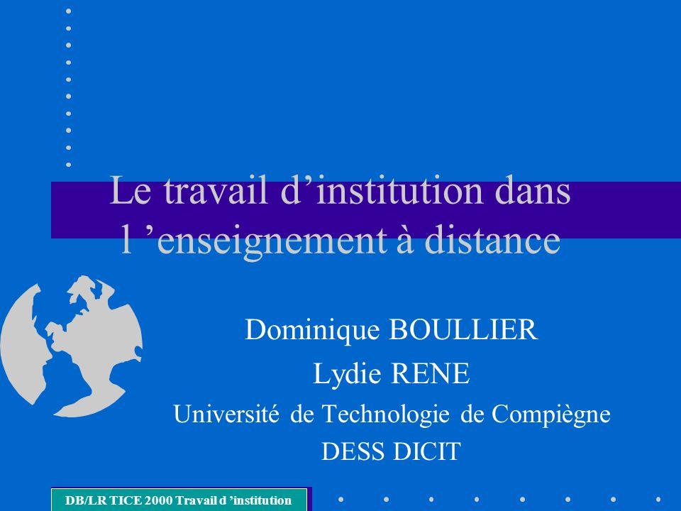 Le travail dinstitution dans l enseignement à distance Dominique BOULLIER Lydie RENE Université de Technologie de Compiègne DESS DICIT DB/LR TICE 2000 Travail d institution