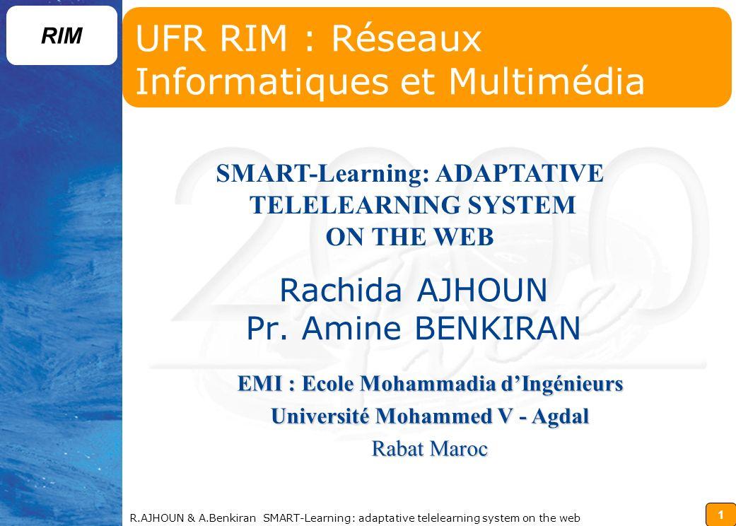 12 RIM R.AJHOUN & A.Benkiran SMART-Learning: adaptative telelearning system on the web Ajhoun@iera.um5souissi.ac.maajhoun@emi.ac.ma Questions ?