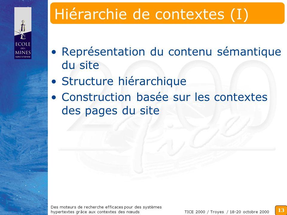 13 TICE 2000 / Troyes / 18-20 octobre 2000 Des moteurs de recherche efficaces pour des systèmes hypertextes grâce aux contextes des nœuds Hiérarchie de contextes (I) Représentation du contenu sémantique du site Structure hiérarchique Construction basée sur les contextes des pages du site