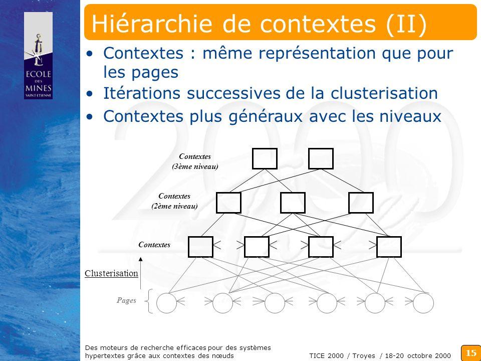 15 TICE 2000 / Troyes / 18-20 octobre 2000 Des moteurs de recherche efficaces pour des systèmes hypertextes grâce aux contextes des nœuds Hiérarchie de contextes (II) Contextes : même représentation que pour les pages Contextes Clusterisation Contextes (3ème niveau) Contextes (2ème niveau) Itérations successives de la clusterisation Contextes plus généraux avec les niveaux Pages