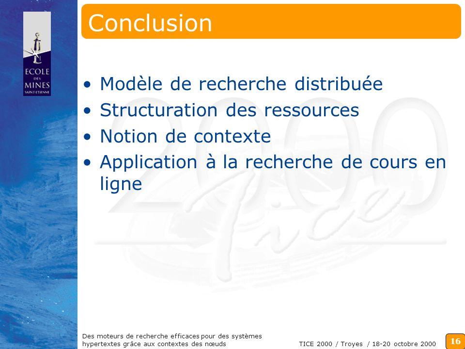 16 TICE 2000 / Troyes / 18-20 octobre 2000 Des moteurs de recherche efficaces pour des systèmes hypertextes grâce aux contextes des nœuds Conclusion Modèle de recherche distribuée Structuration des ressources Notion de contexte Application à la recherche de cours en ligne