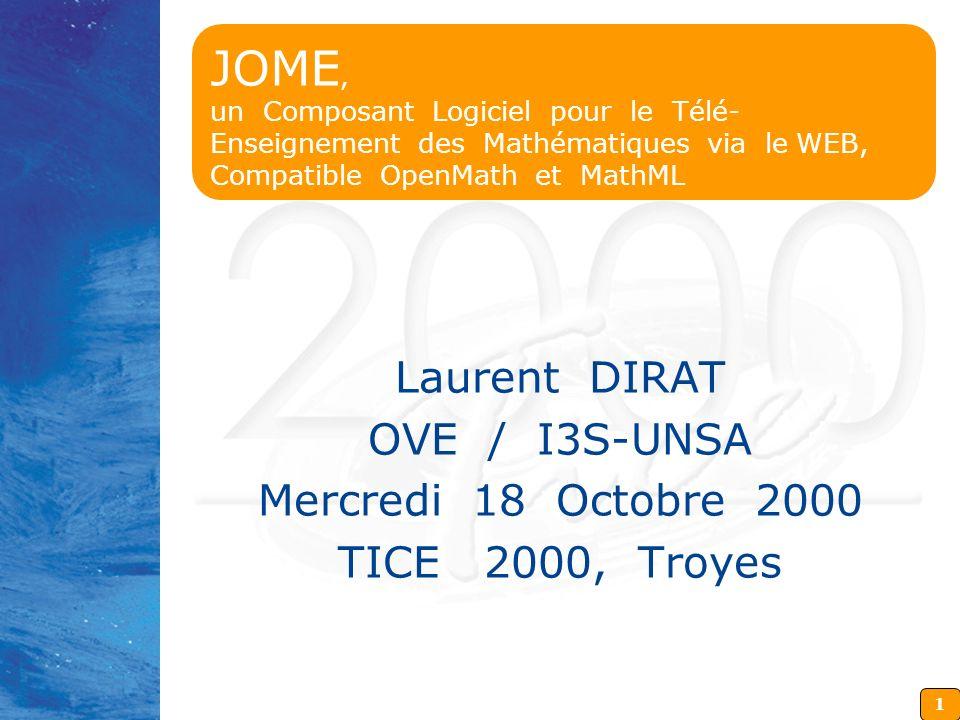 1 JOME, un Composant Logiciel pour le Télé- Enseignement des Mathématiques via le WEB, Compatible OpenMath et MathML Laurent DIRAT OVE / I3S-UNSA Mercredi 18 Octobre 2000 TICE 2000, Troyes