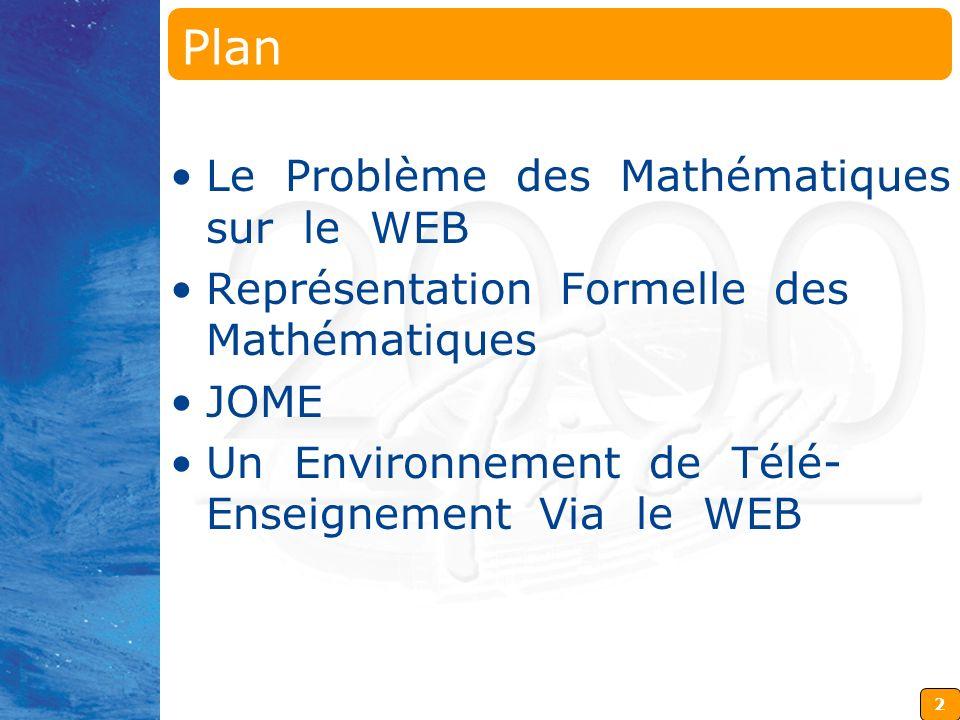 2 Plan Le Problème des Mathématiques sur le WEB Représentation Formelle des Mathématiques JOME Un Environnement de Télé- Enseignement Via le WEB