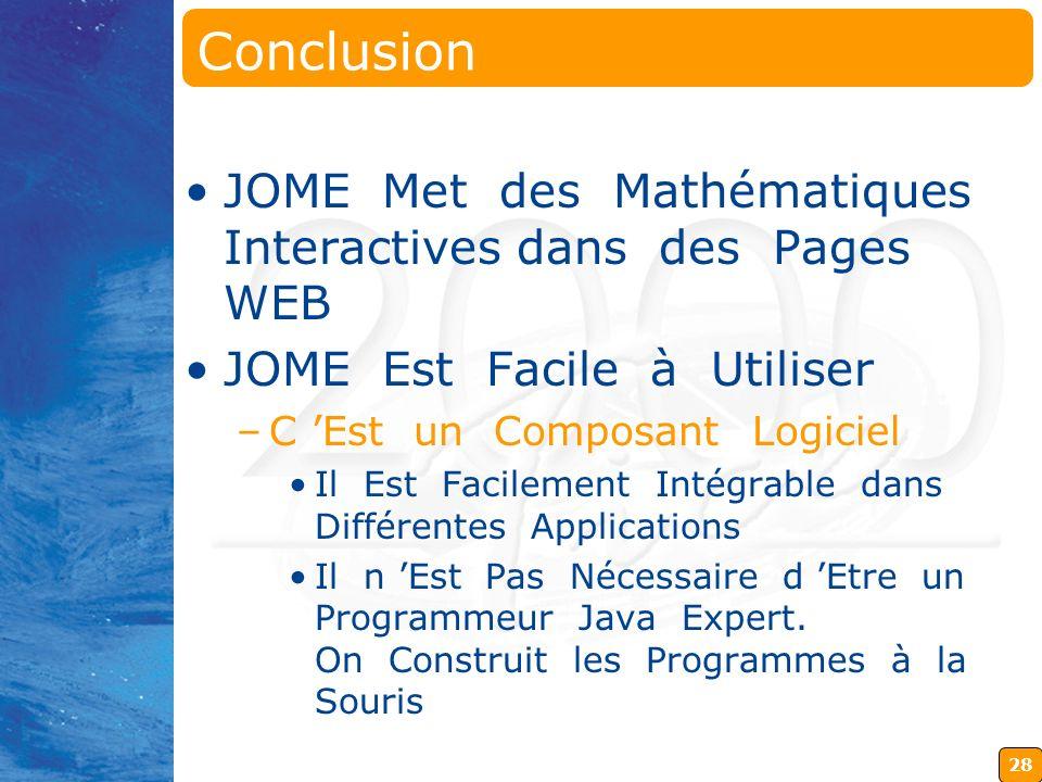 28 Conclusion JOME Met des Mathématiques Interactives dans des Pages WEB JOME Est Facile à Utiliser –C Est un Composant Logiciel Il Est Facilement Intégrable dans Différentes Applications Il n Est Pas Nécessaire d Etre un Programmeur Java Expert.