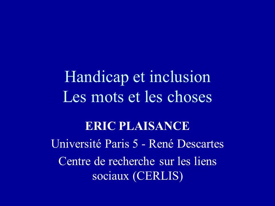 Handicap et inclusion Les mots et les choses ERIC PLAISANCE Université Paris 5 - René Descartes Centre de recherche sur les liens sociaux (CERLIS)
