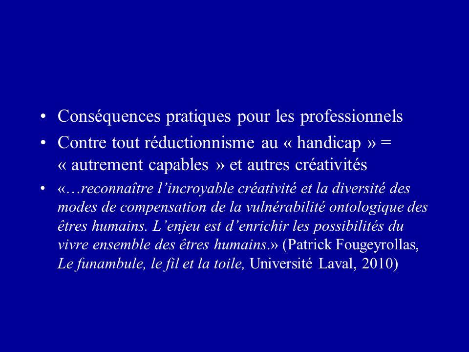 Conséquences pratiques pour les professionnels Contre tout réductionnisme au « handicap » = « autrement capables » et autres créativités «…reconnaître lincroyable créativité et la diversité des modes de compensation de la vulnérabilité ontologique des êtres humains.