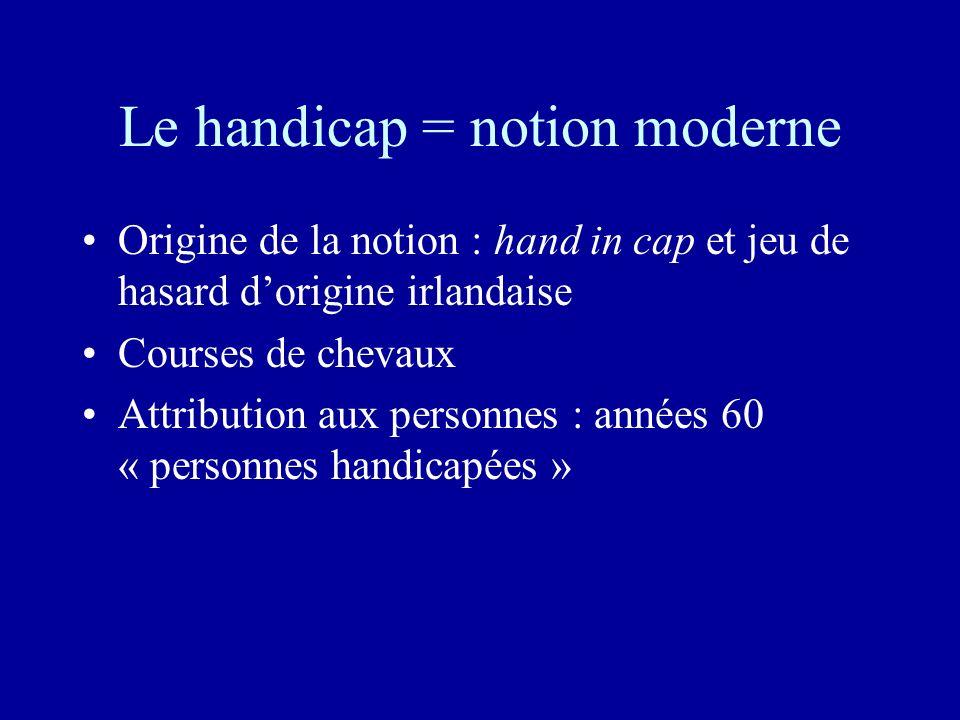 Le handicap = notion moderne Origine de la notion : hand in cap et jeu de hasard dorigine irlandaise Courses de chevaux Attribution aux personnes : années 60 « personnes handicapées »