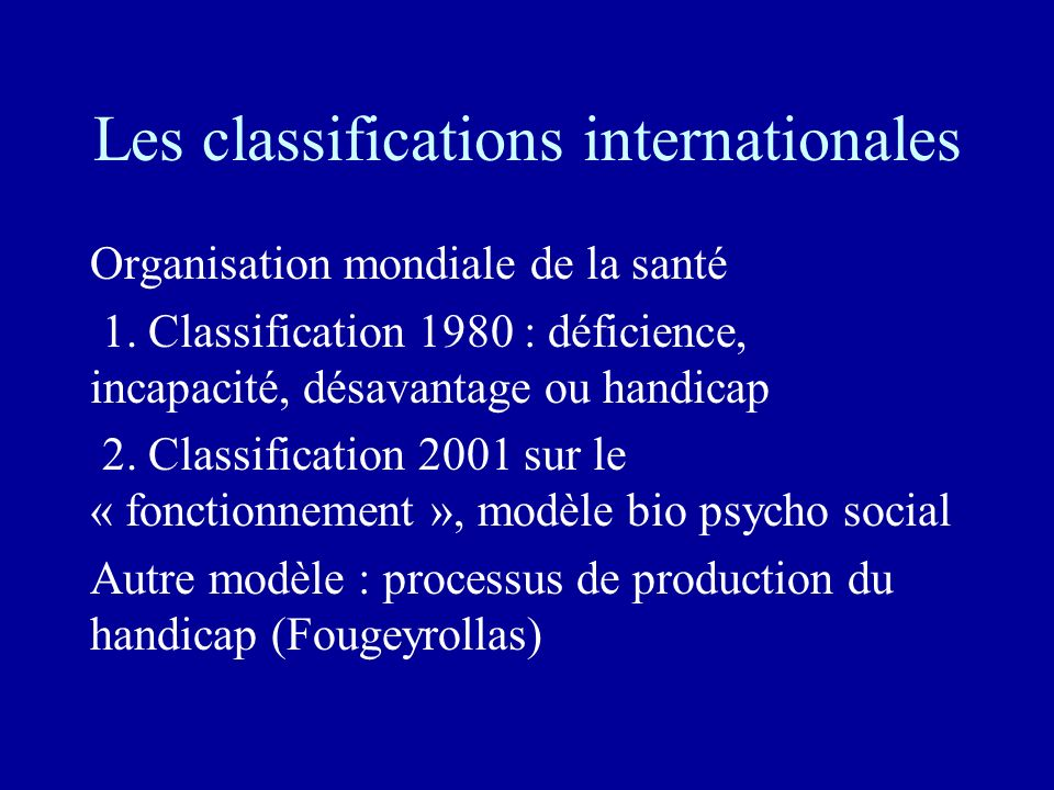 Les classifications internationales Organisation mondiale de la santé 1. Classification 1980 : déficience, incapacité, désavantage ou handicap 2. Clas