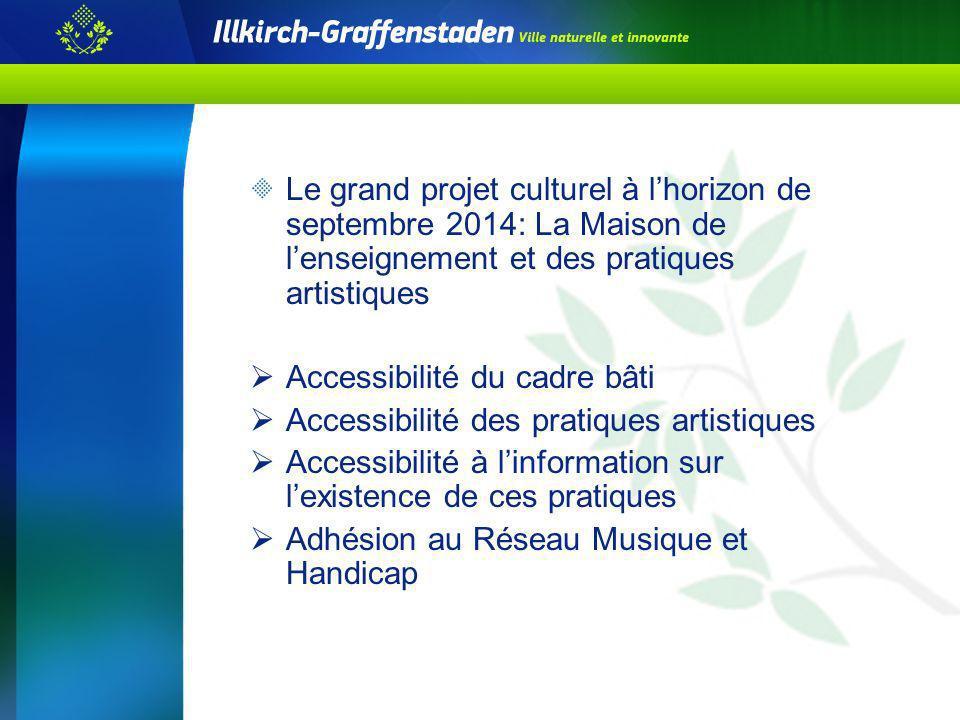 Le grand projet culturel à lhorizon de septembre 2014: La Maison de lenseignement et des pratiques artistiques Accessibilité du cadre bâti Accessibili