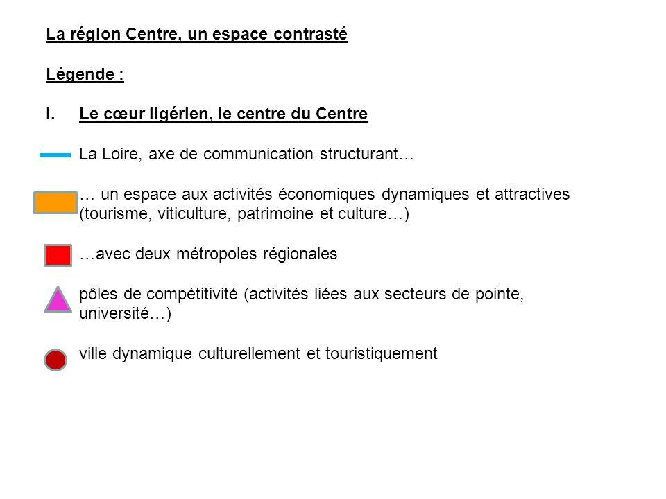 La région Centre, un espace contrasté Légende : I.Le cœur ligérien, le centre du Centre La Loire, axe de communication structurant… … un espace aux activités économiques dynamiques et attractives (tourisme, viticulture, patrimoine et culture…) …avec deux métropoles régionales pôles de compétitivité (activités liées aux secteurs de pointe, université…) ville dynamique culturellement et touristiquement