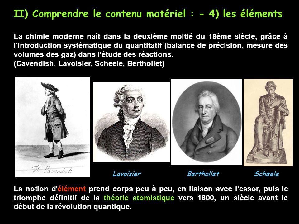 II) Comprendre le contenu matériel : - 4) les éléments La chimie moderne naît dans la deuxième moitié du 18ème siècle, grâce à l introduction systématique du quantitatif (balance de précision, mesure des volumes des gaz) dans l étude des réactions.