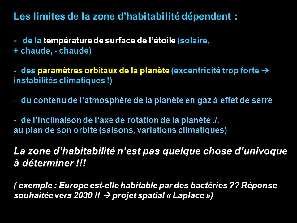 Les limites de la zone dhabitabilité dépendent : - de la température de surface de létoile (solaire, + chaude, - chaude) - des paramètres orbitaux de la planète (excentricité trop forte instabilités climatiques !) - du contenu de latmosphère de la planète en gaz à effet de serre - de linclinaison de laxe de rotation de la planète./.