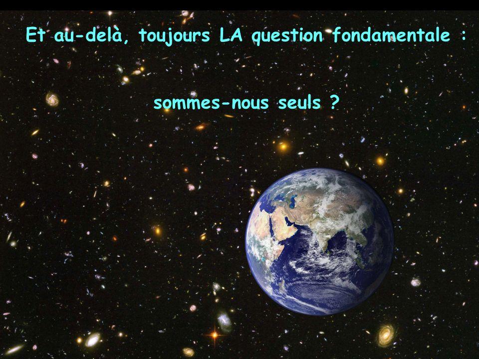 Et au-delà, toujours LA question fondamentale : sommes-nous seuls ?