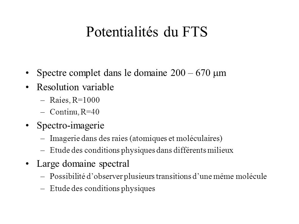 FTS Observing Modes = 0.04 - 2 cm -1 (R 250 m = 1000 - 20) by adjusting scan length Continuous scan: -Mirror scan rate = 0.5 mm s -1 -Signal frequency range = 3 - 10 Hz -Calibrator in 2 nd port nulls telescope background Step-and-integrate: - 2 nd port calibrator is off -Mirror stepped with integration at each position -BSM chops on sky Imaging spectroscopy -Beam steering mirror adjusts pointing between scans to acquire fully-sampled spectral image Point source spectroscopy/spectrophotometry -Telescope pointing fixed -Background characterised by adjacent pixels