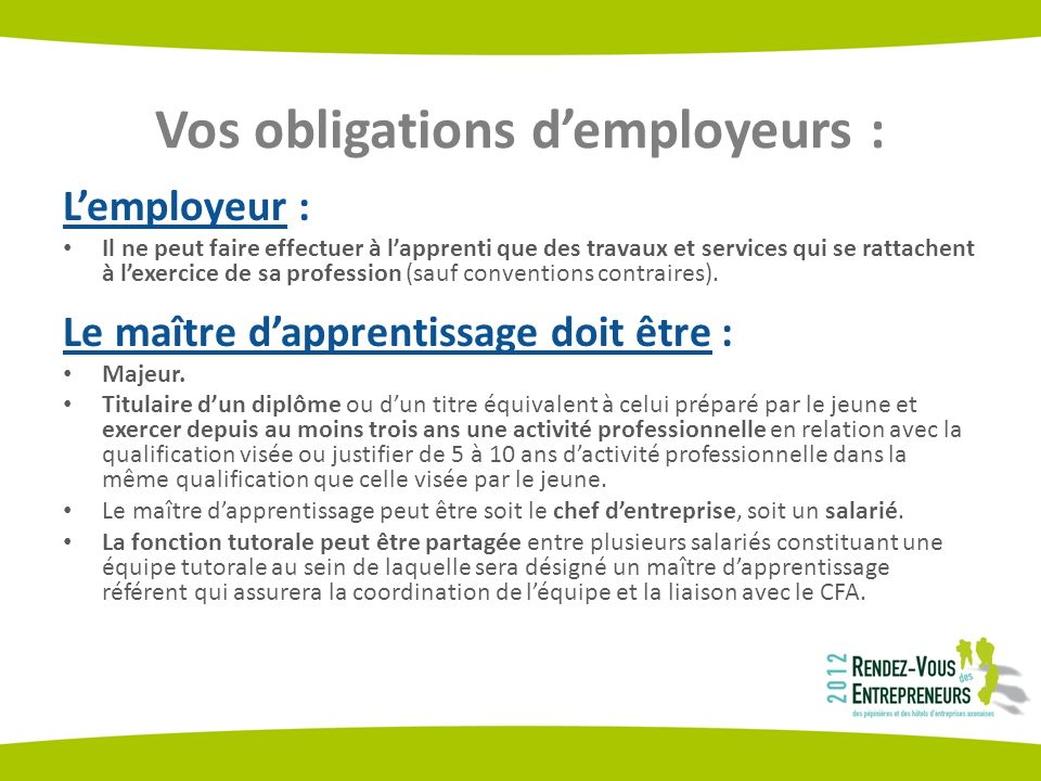 Vos obligations demployeurs : Lemployeur : Il ne peut faire effectuer à lapprenti que des travaux et services qui se rattachent à lexercice de sa profession (sauf conventions contraires).