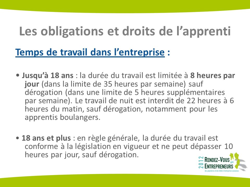 Les obligations et droits de lapprenti Temps de travail dans lentreprise : Jusquà 18 ans : la durée du travail est limitée à 8 heures par jour (dans la limite de 35 heures par semaine) sauf dérogation (dans une limite de 5 heures supplémentaires par semaine).