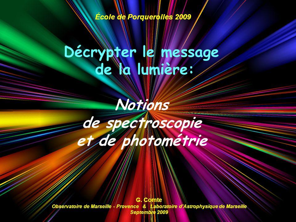 École de Porquerolles 2009 Décrypter le message de la lumière: Notions de spectroscopie et de photométrie G. Comte Observatoire de Marseille - Provenc