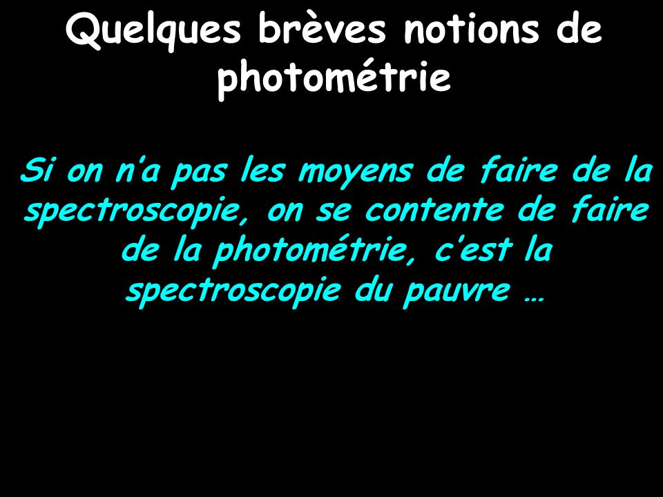 Quelques brèves notions de photométrie Si on na pas les moyens de faire de la spectroscopie, on se contente de faire de la photométrie, cest la spectr