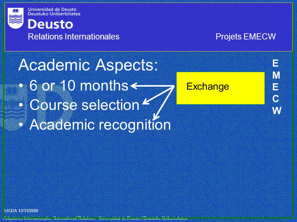 JCDA 13/11/2009 Relaciones Internacionales /International Relations– Universidad de Deusto / Deustuko Unibertsitatea Academic Aspects: 6 or 10 months Course selection Academic recognition Exchange EMECWEMECW Relations InternationalesProjets EMECW